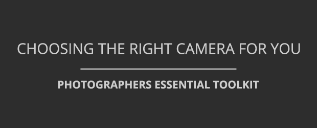 Choosing The Right Camera For You - Photographer's Toolkit
