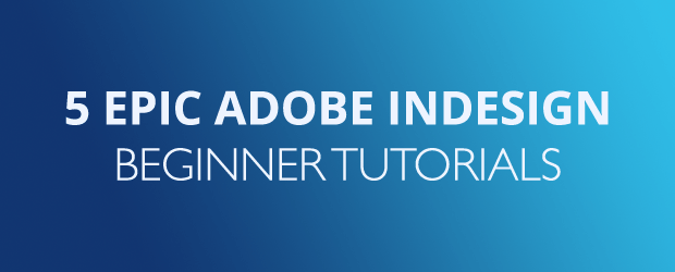 5 Epic Adobe InDesign Beginner Tutorials